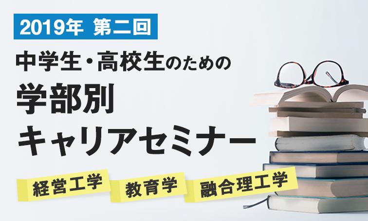 2019年5月 中学生・高校生のための学部別 キャリアセミナー(経営工学・教育学・融合理工学)